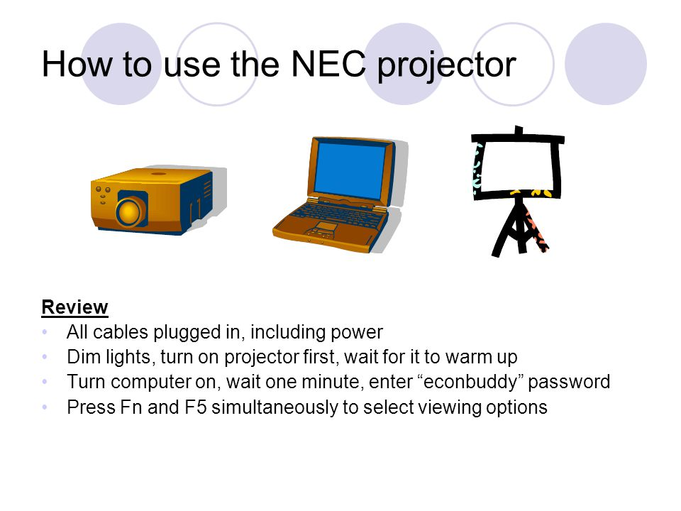 How to use the NEC projector Review All cables plugged in, including power Dim lights, turn on projector first, wait for it to warm up Turn computer o