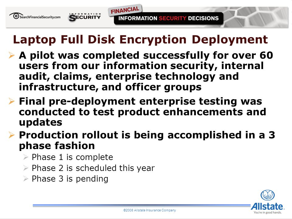 ©2008 Allstate Insurance Company Laptop Full Disk Encryption Deployment A pilot was completed successfully for over 60 users from our information secu