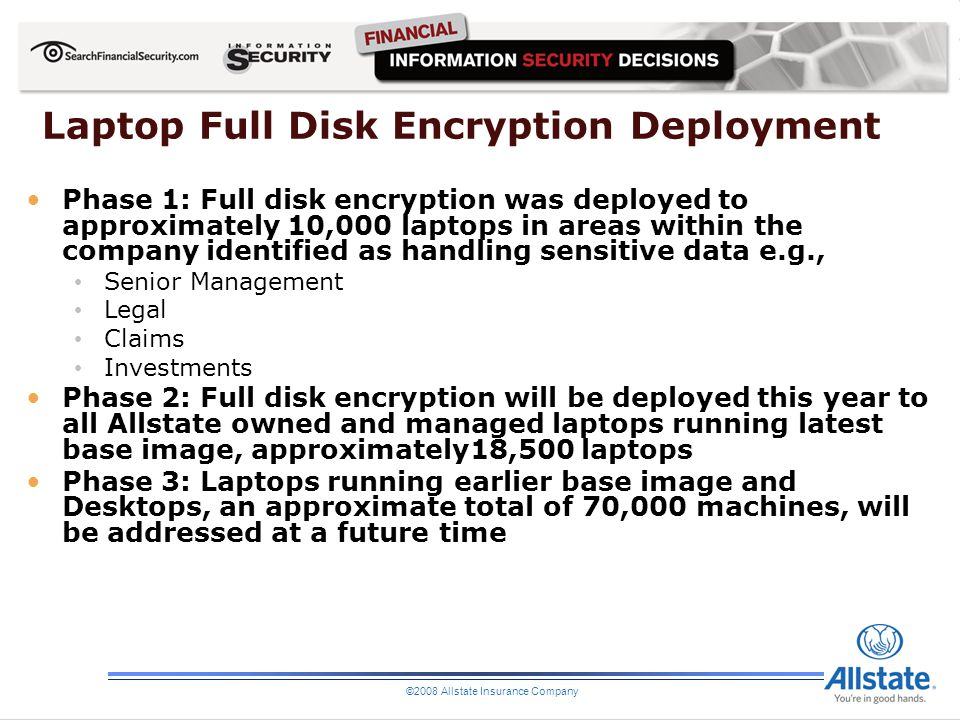 ©2008 Allstate Insurance Company Laptop Full Disk Encryption Deployment Phase 1: Full disk encryption was deployed to approximately 10,000 laptops in