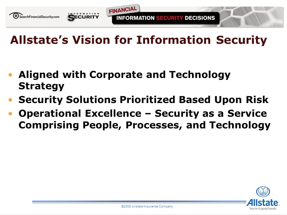 ©2008 Allstate Insurance Company Allstates Vision for Information Security Aligned with Corporate and Technology Strategy Security Solutions Prioritiz