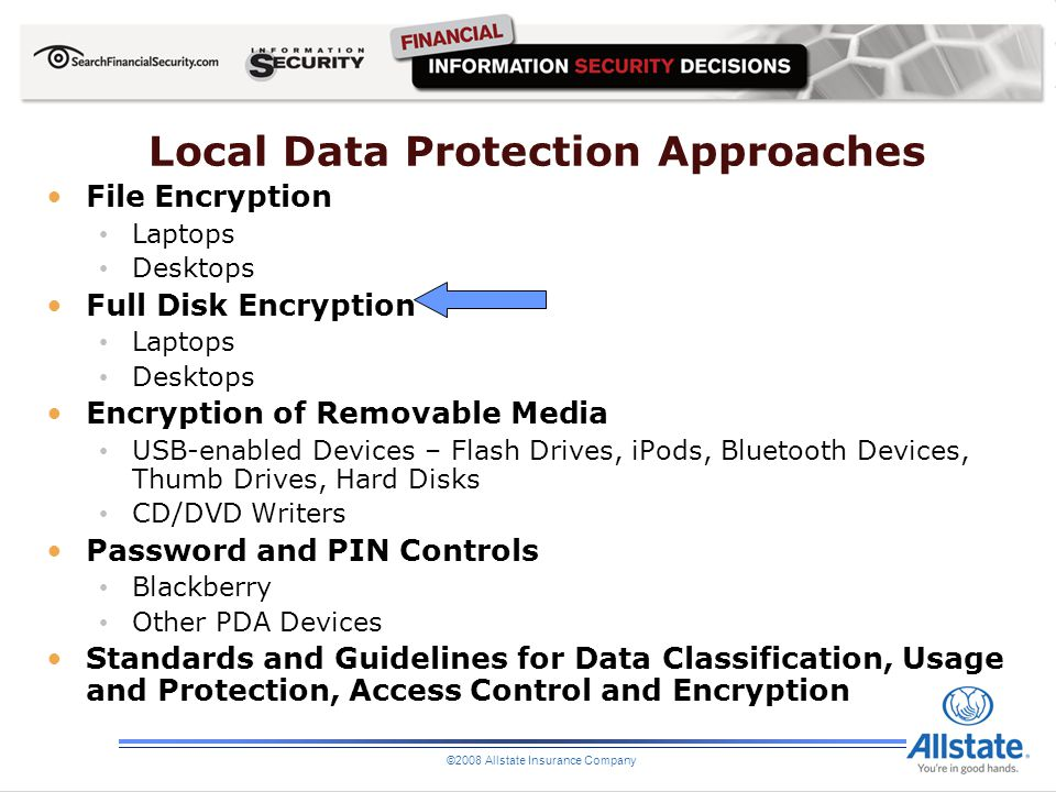 ©2008 Allstate Insurance Company Local Data Protection Approaches File Encryption Laptops Desktops Full Disk Encryption Laptops Desktops Encryption of