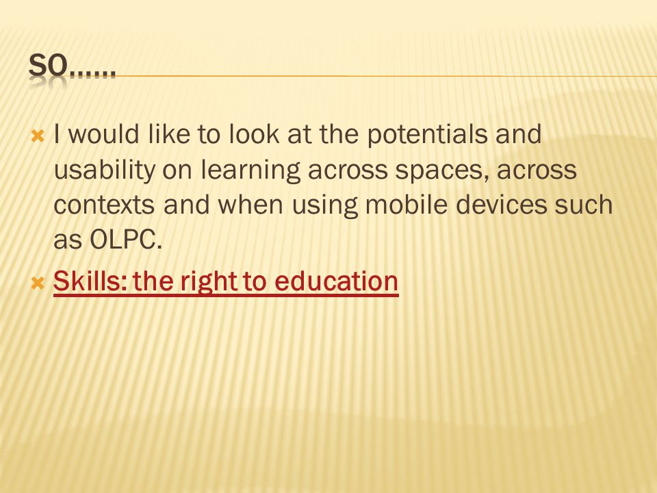 I would like to look at the potentials and usability on learning across spaces, across contexts and when using mobile devices such as OLPC.