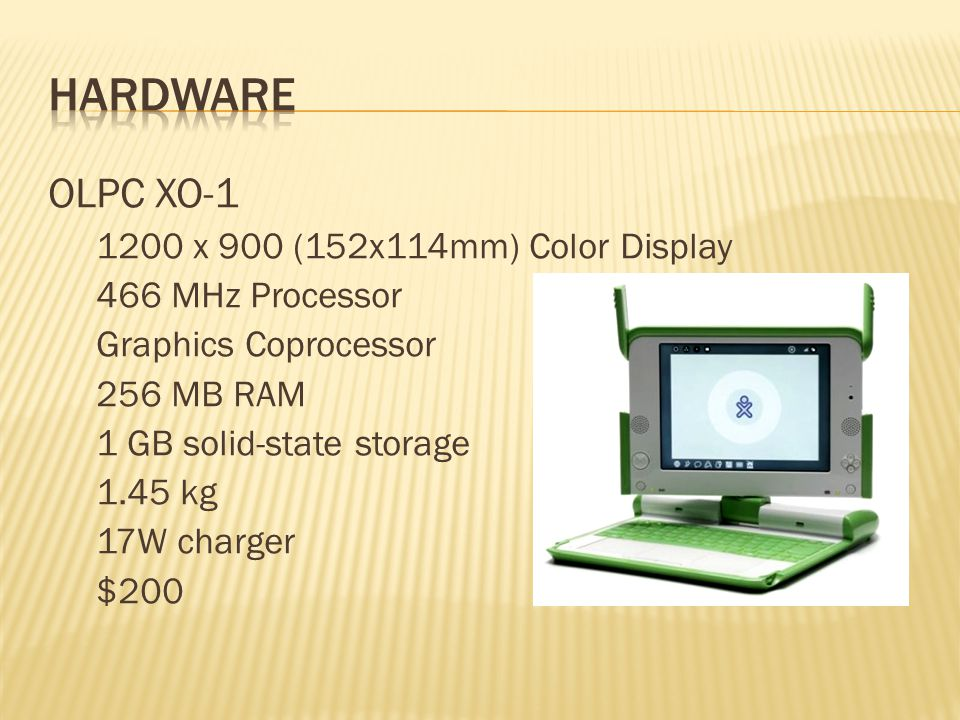OLPC XO-1 1200 x 900 (152x114mm) Color Display 466 MHz Processor Graphics Coprocessor 256 MB RAM 1 GB solid-state storage 1.45 kg 17W charger $200