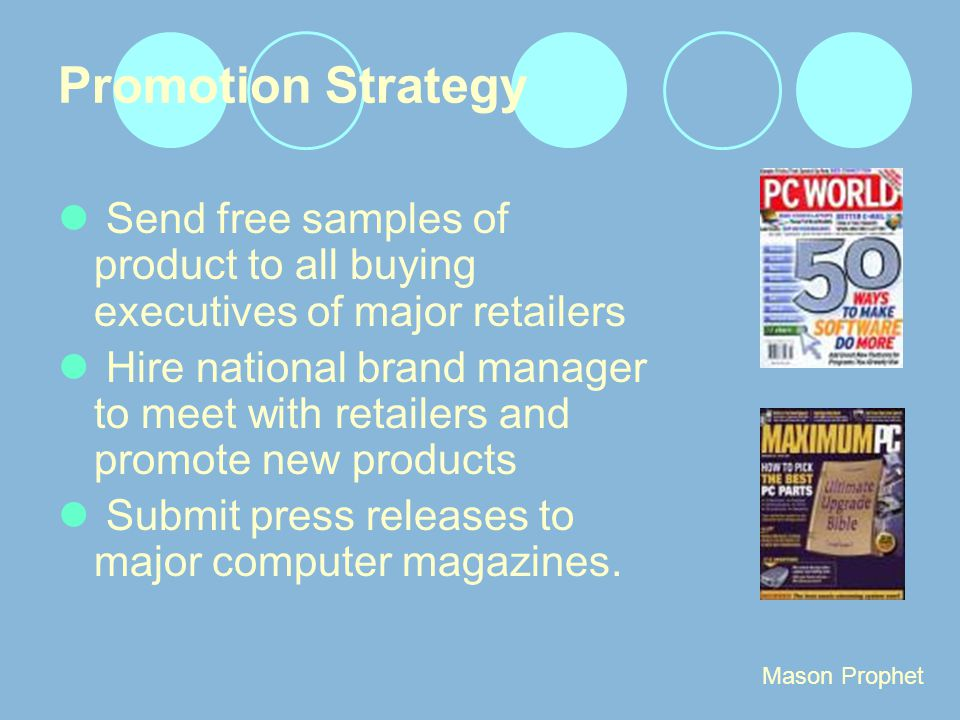 Promotion Strategy Send free samples of product to all buying executives of major retailers Hire national brand manager to meet with retailers and promote new products Submit press releases to major computer magazines.