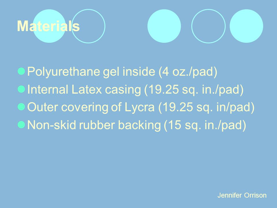 Materials Polyurethane gel inside (4 oz./pad) Internal Latex casing (19.25 sq. in./pad) Outer covering of Lycra (19.25 sq. in/pad) Non-skid rubber bac