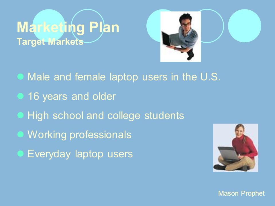 Marketing Plan Target Markets Male and female laptop users in the U.S. 16 years and older High school and college students Working professionals Every