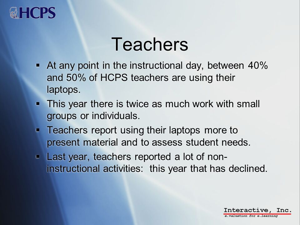 Teachers At any point in the instructional day, between 40% and 50% of HCPS teachers are using their laptops.