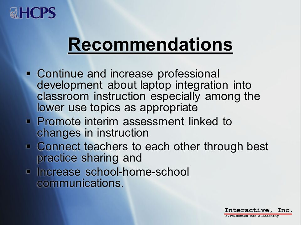 Recommendations Continue and increase professional development about laptop integration into classroom instruction especially among the lower use topics as appropriate Promote interim assessment linked to changes in instruction Connect teachers to each other through best practice sharing and Increase school-home-school communications.