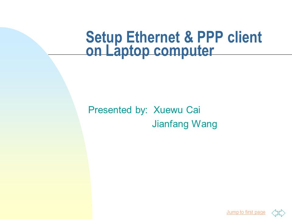 Jump to first page Setup Ethernet & PPP client on Laptop computer Presented by: Xuewu Cai Jianfang Wang