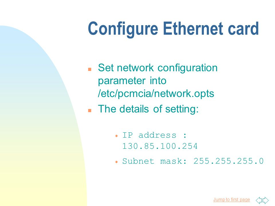 Jump to first page Configure Ethernet card n Set network configuration parameter into /etc/pcmcia/network.opts n The details of setting: IP address : 130.85.100.254 Subnet mask: 255.255.255.0