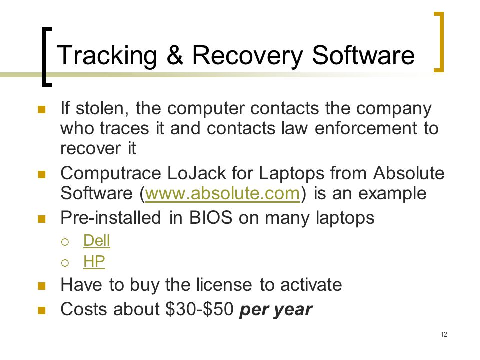 12 Tracking & Recovery Software If stolen, the computer contacts the company who traces it and contacts law enforcement to recover it Computrace LoJack for Laptops from Absolute Software (www.absolute.com) is an examplewww.absolute.com Pre-installed in BIOS on many laptops Dell HP Have to buy the license to activate Costs about $30-$50 per year