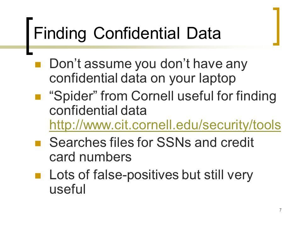 Finding Confidential Data Dont assume you dont have any confidential data on your laptop Spider from Cornell useful for finding confidential data http://www.cit.cornell.edu/security/tools http://www.cit.cornell.edu/security/tools Searches files for SSNs and credit card numbers Lots of false-positives but still very useful 7