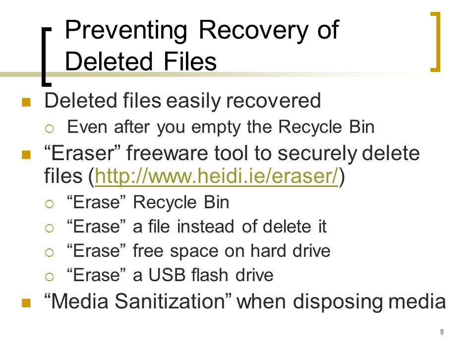 Preventing Recovery of Deleted Files Deleted files easily recovered Even after you empty the Recycle Bin Eraser freeware tool to securely delete files (http://www.heidi.ie/eraser/)http://www.heidi.ie/eraser/ Erase Recycle Bin Erase a file instead of delete it Erase free space on hard drive Erase a USB flash drive Media Sanitization when disposing media 8