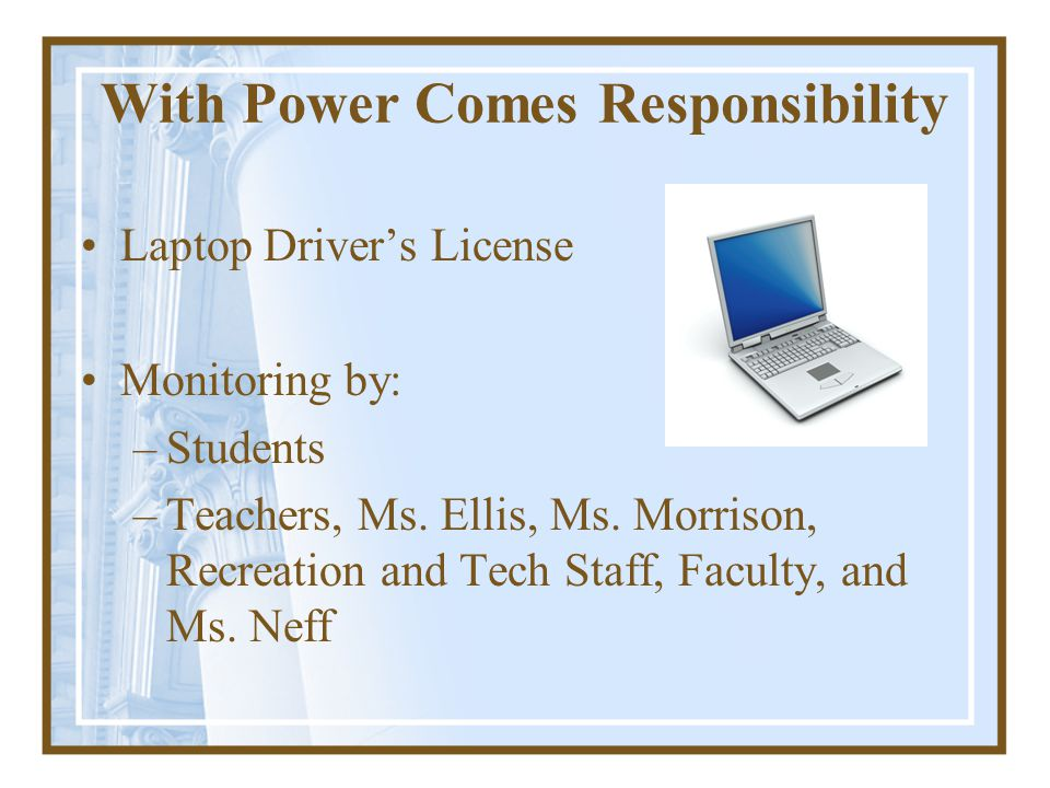 With Power Comes Responsibility Laptop Drivers License Monitoring by: –Students –Teachers, Ms.