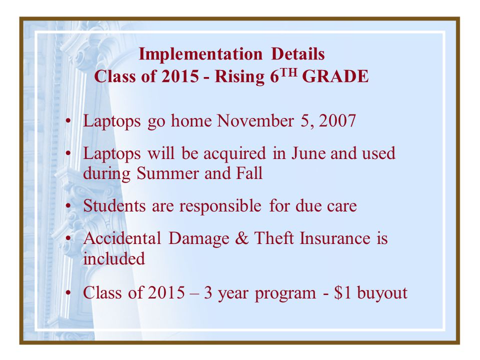 Implementation Details Class of 2015 - Rising 6 TH GRADE Laptops go home November 5, 2007 Laptops will be acquired in June and used during Summer and Fall Students are responsible for due care Accidental Damage & Theft Insurance is included Class of 2015 – 3 year program - $1 buyout