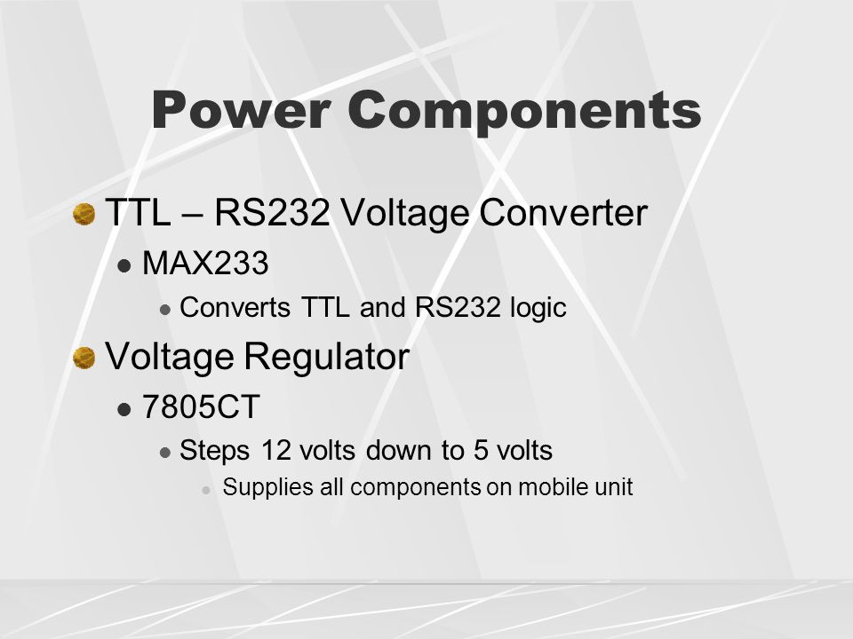 Power Components TTL – RS232 Voltage Converter MAX233 Converts TTL and RS232 logic Voltage Regulator 7805CT Steps 12 volts down to 5 volts Supplies all components on mobile unit
