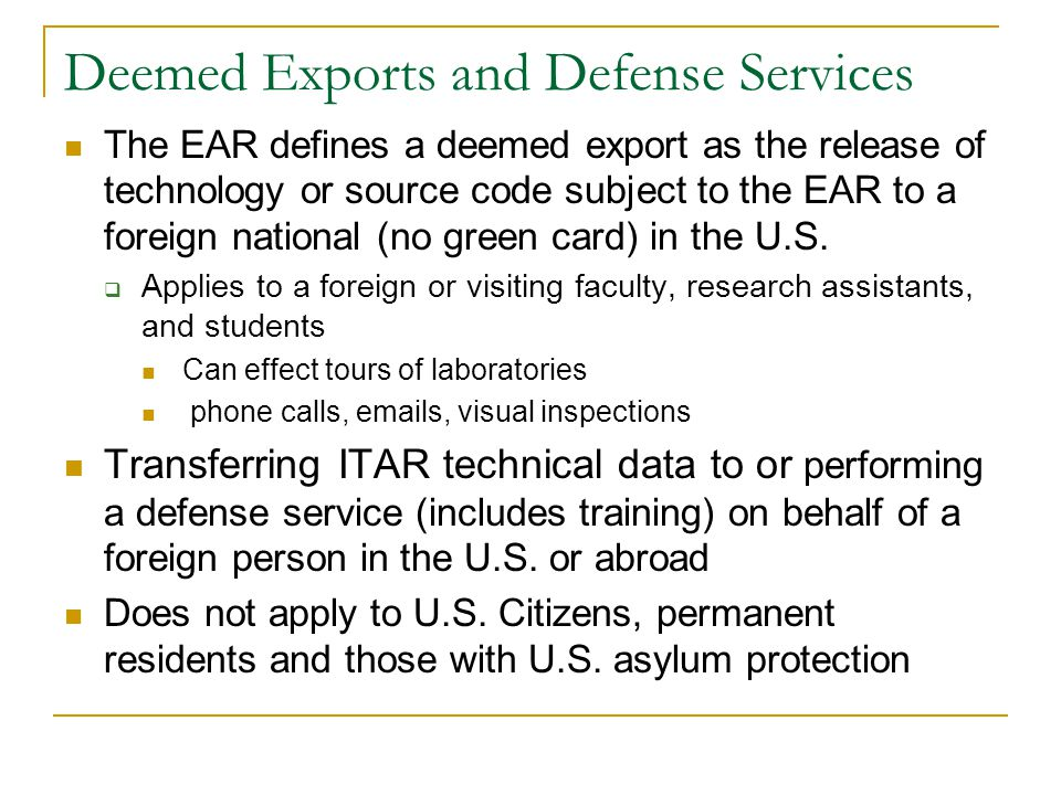 Deemed Exports and Defense Services The EAR defines a deemed export as the release of technology or source code subject to the EAR to a foreign national (no green card) in the U.S.