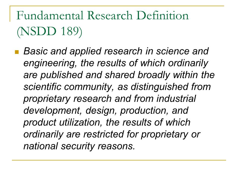 Fundamental Research Definition (NSDD 189) Basic and applied research in science and engineering, the results of which ordinarily are published and shared broadly within the scientific community, as distinguished from proprietary research and from industrial development, design, production, and product utilization, the results of which ordinarily are restricted for proprietary or national security reasons.