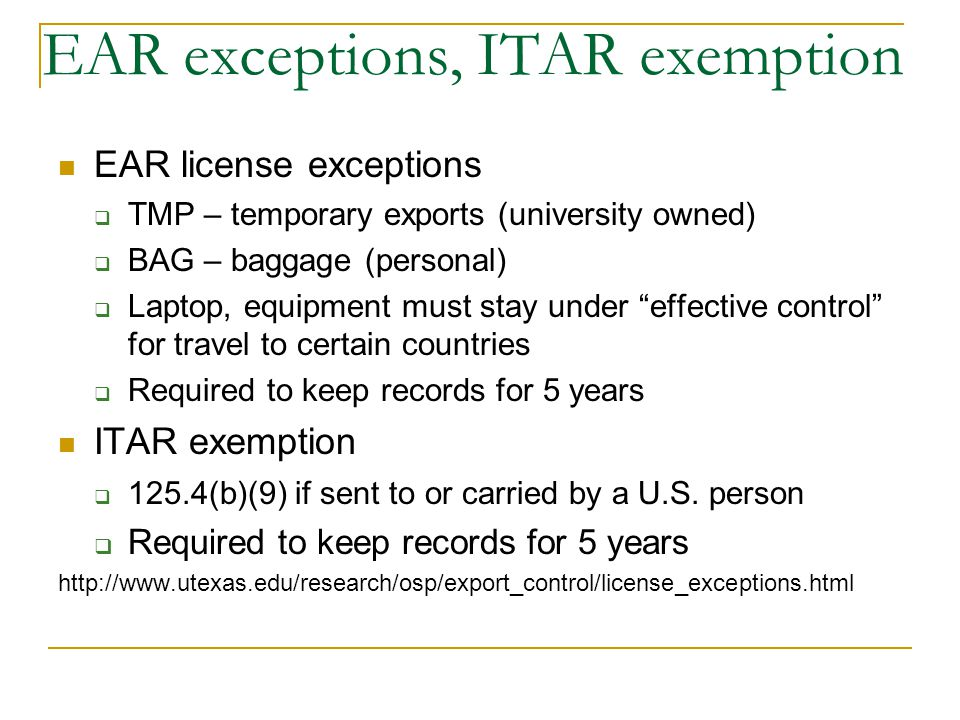 EAR exceptions, ITAR exemption EAR license exceptions TMP – temporary exports (university owned) BAG – baggage (personal) Laptop, equipment must stay under effective control for travel to certain countries Required to keep records for 5 years ITAR exemption 125.4(b)(9) if sent to or carried by a U.S.