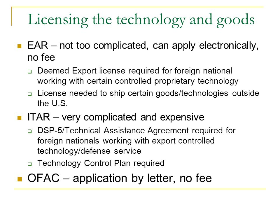 Licensing the technology and goods EAR – not too complicated, can apply electronically, no fee Deemed Export license required for foreign national working with certain controlled proprietary technology License needed to ship certain goods/technologies outside the U.S.