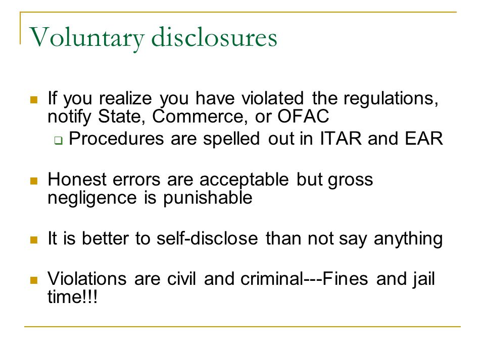 Voluntary disclosures If you realize you have violated the regulations, notify State, Commerce, or OFAC Procedures are spelled out in ITAR and EAR Honest errors are acceptable but gross negligence is punishable It is better to self-disclose than not say anything Violations are civil and criminal---Fines and jail time!!!