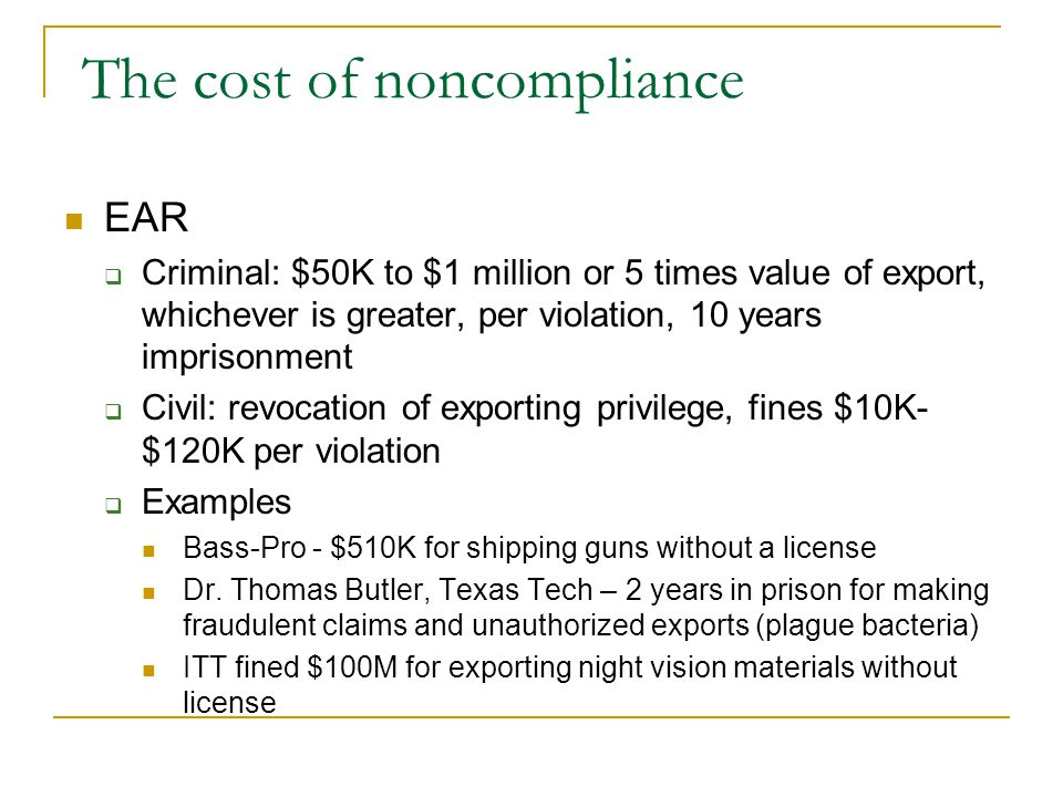 The cost of noncompliance EAR Criminal: $50K to $1 million or 5 times value of export, whichever is greater, per violation, 10 years imprisonment Civil: revocation of exporting privilege, fines $10K- $120K per violation Examples Bass-Pro - $510K for shipping guns without a license Dr.