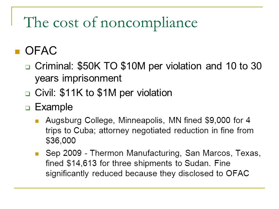 The cost of noncompliance OFAC Criminal: $50K TO $10M per violation and 10 to 30 years imprisonment Civil: $11K to $1M per violation Example Augsburg College, Minneapolis, MN fined $9,000 for 4 trips to Cuba; attorney negotiated reduction in fine from $36,000 Sep 2009 - Thermon Manufacturing, San Marcos, Texas, fined $14,613 for three shipments to Sudan.