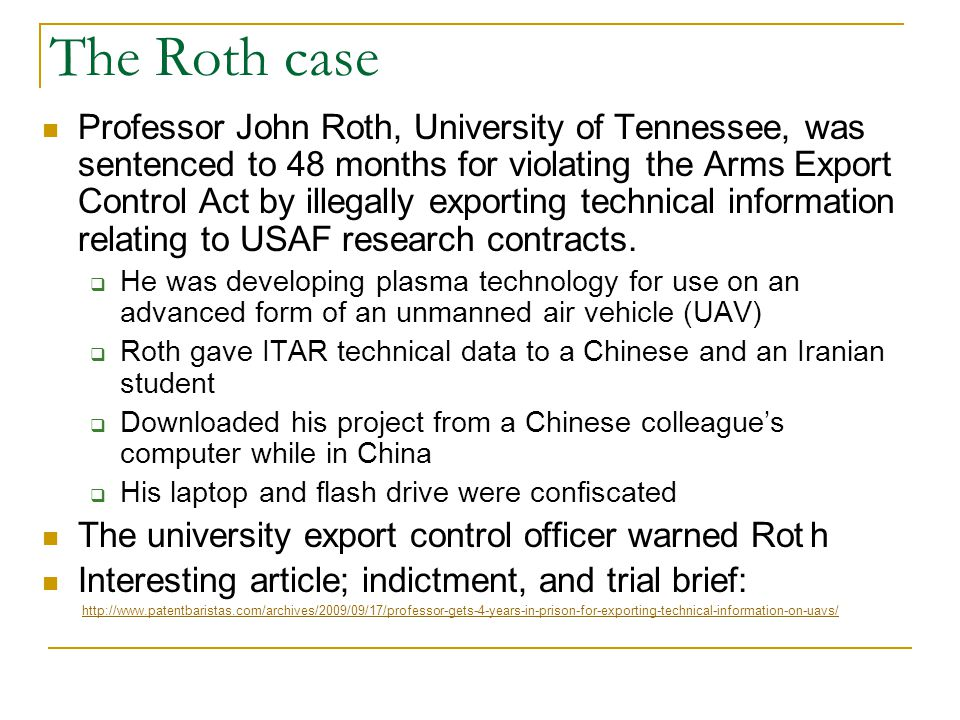 The Roth case Professor John Roth, University of Tennessee, was sentenced to 48 months for violating the Arms Export Control Act by illegally exporting technical information relating to USAF research contracts.
