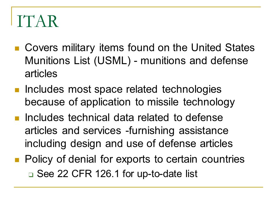 ITAR Covers military items found on the United States Munitions List (USML) - munitions and defense articles Includes most space related technologies because of application to missile technology Includes technical data related to defense articles and services -furnishing assistance including design and use of defense articles Policy of denial for exports to certain countries See 22 CFR 126.1 for up-to-date list