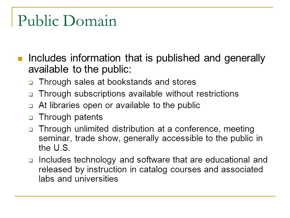 Public Domain Includes information that is published and generally available to the public: Through sales at bookstands and stores Through subscriptions available without restrictions At libraries open or available to the public Through patents Through unlimited distribution at a conference, meeting seminar, trade show, generally accessible to the public in the U.S.