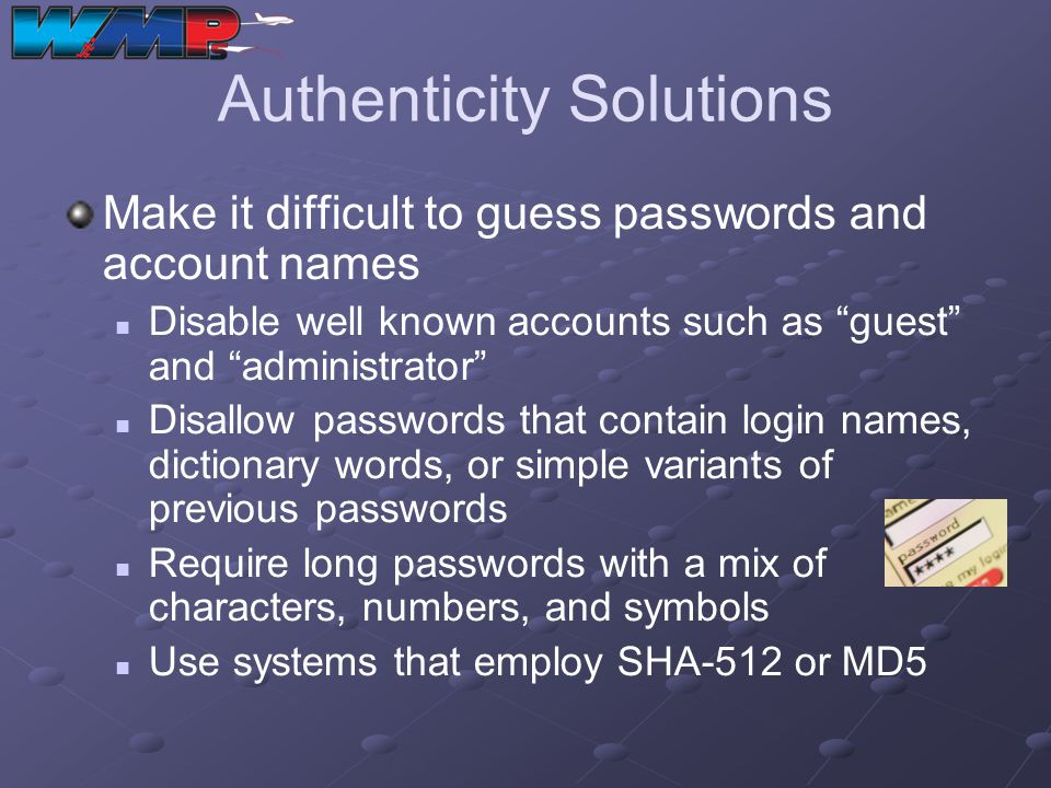 Authenticity Solutions Make it difficult to guess passwords and account names Disable well known accounts such as guest and administrator Disallow pas