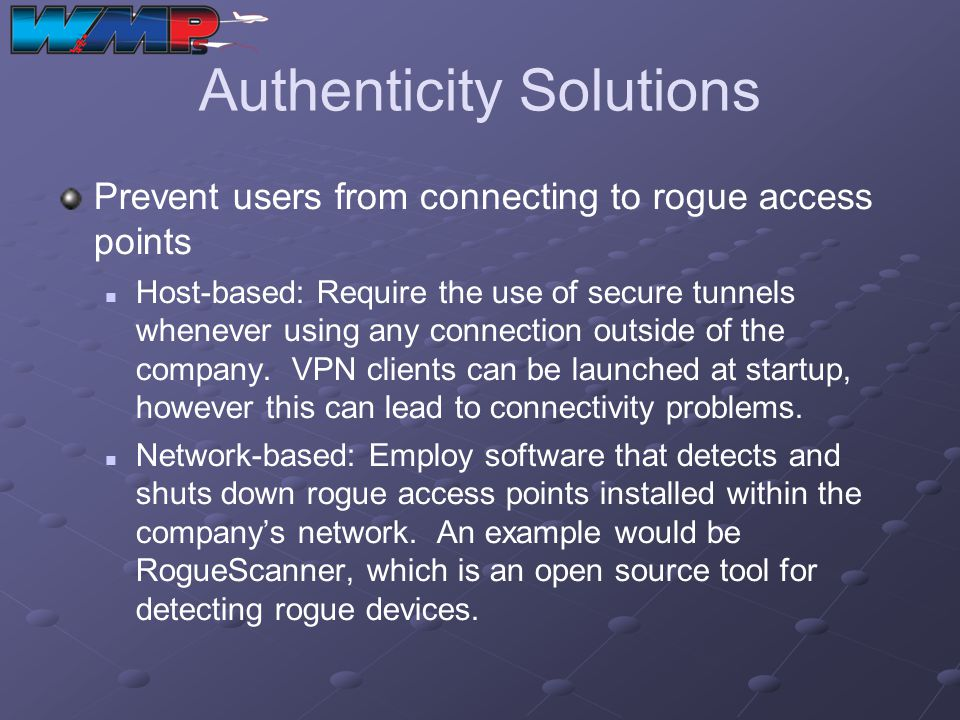 Authenticity Solutions Prevent users from connecting to rogue access points Host-based: Require the use of secure tunnels whenever using any connectio