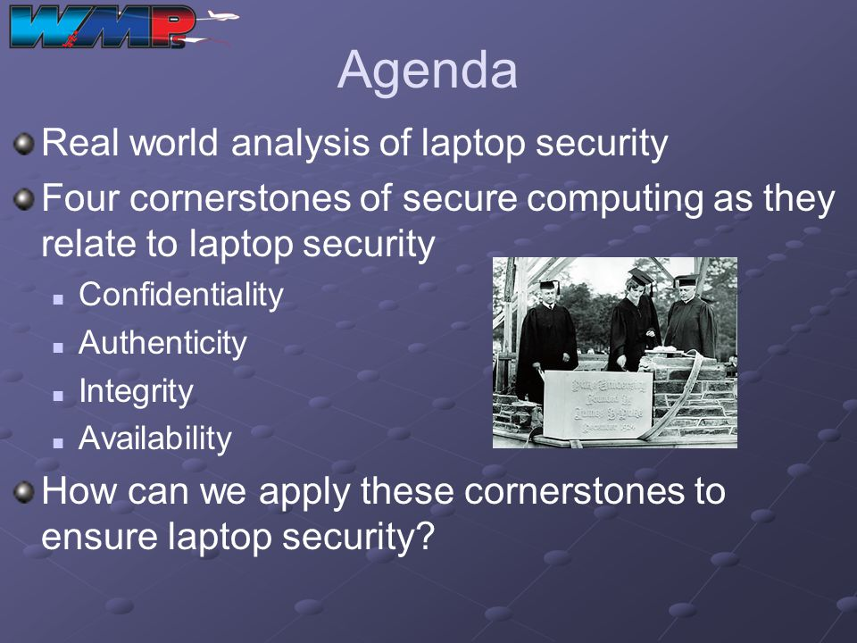 Agenda Real world analysis of laptop security Four cornerstones of secure computing as they relate to laptop security Confidentiality Authenticity Int