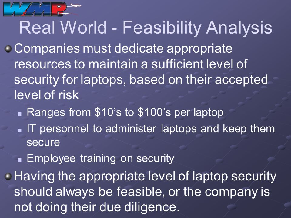 Real World - Feasibility Analysis Companies must dedicate appropriate resources to maintain a sufficient level of security for laptops, based on their