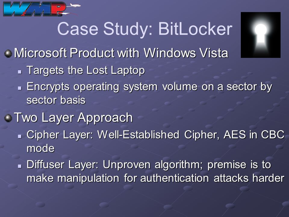 Case Study: BitLocker Microsoft Product with Windows Vista Targets the Lost Laptop Targets the Lost Laptop Encrypts operating system volume on a secto