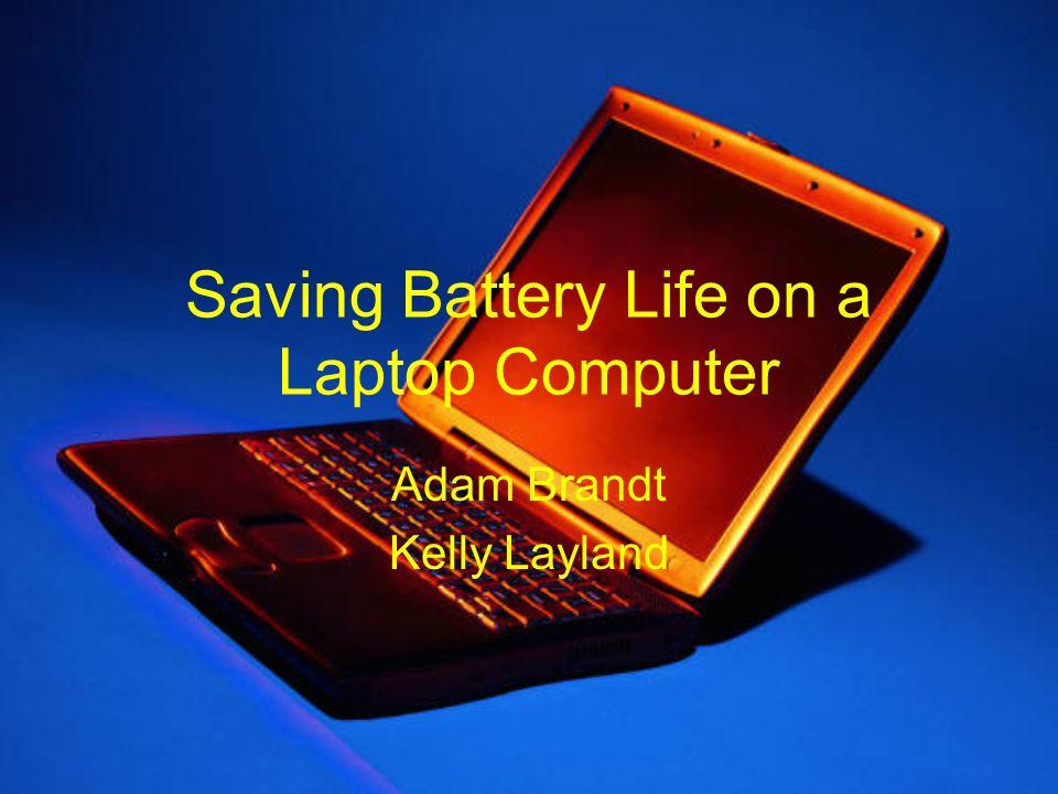 Saving Battery Life on a Laptop Computer Adam Brandt Kelly Layland