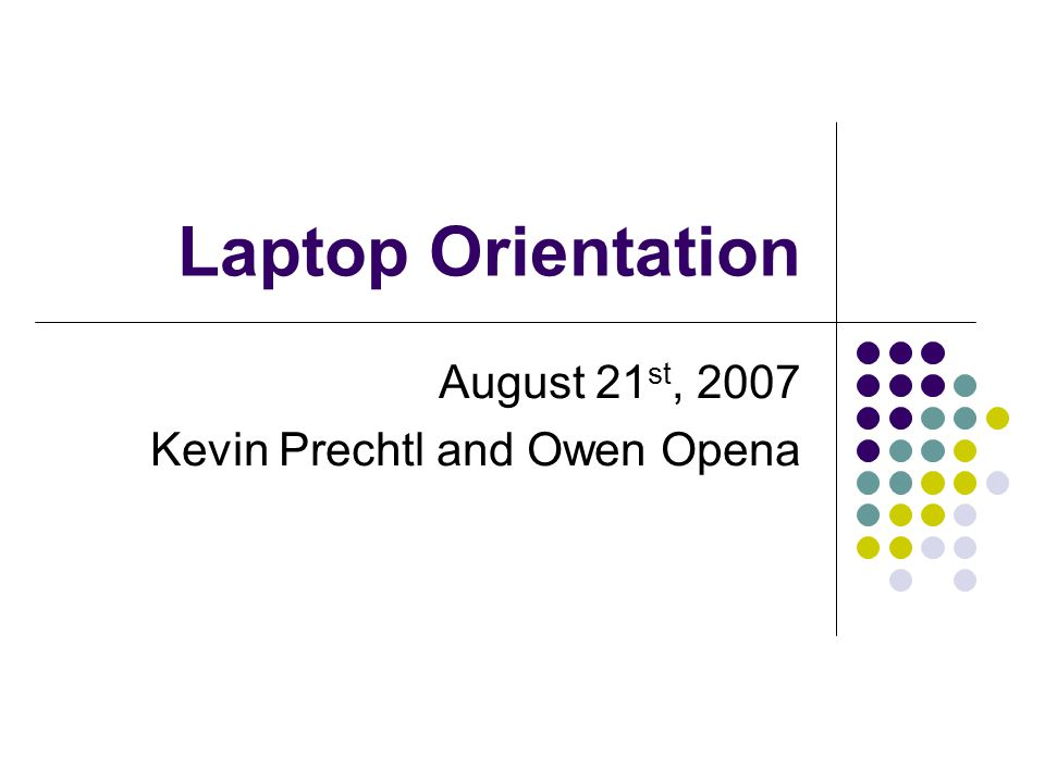 Laptop Orientation August 21 st, 2007 Kevin Prechtl and Owen Opena