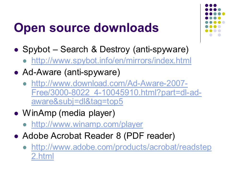 Open source downloads Spybot – Search & Destroy (anti-spyware) http://www.spybot.info/en/mirrors/index.html Ad-Aware (anti-spyware) http://www.download.com/Ad-Aware-2007- Free/3000-8022_4-10045910.html part=dl-ad- aware&subj=dl&tag=top5 http://www.download.com/Ad-Aware-2007- Free/3000-8022_4-10045910.html part=dl-ad- aware&subj=dl&tag=top5 WinAmp (media player) http://www.winamp.com/player Adobe Acrobat Reader 8 (PDF reader) http://www.adobe.com/products/acrobat/readstep 2.html http://www.adobe.com/products/acrobat/readstep 2.html