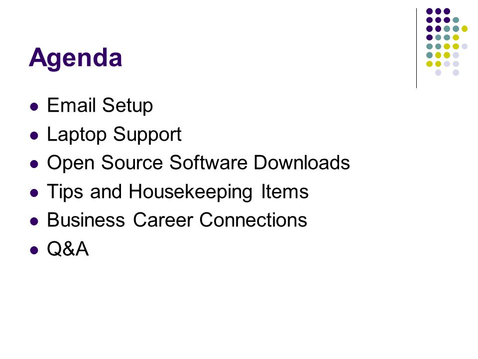 Agenda Email Setup Laptop Support Open Source Software Downloads Tips and Housekeeping Items Business Career Connections Q&A