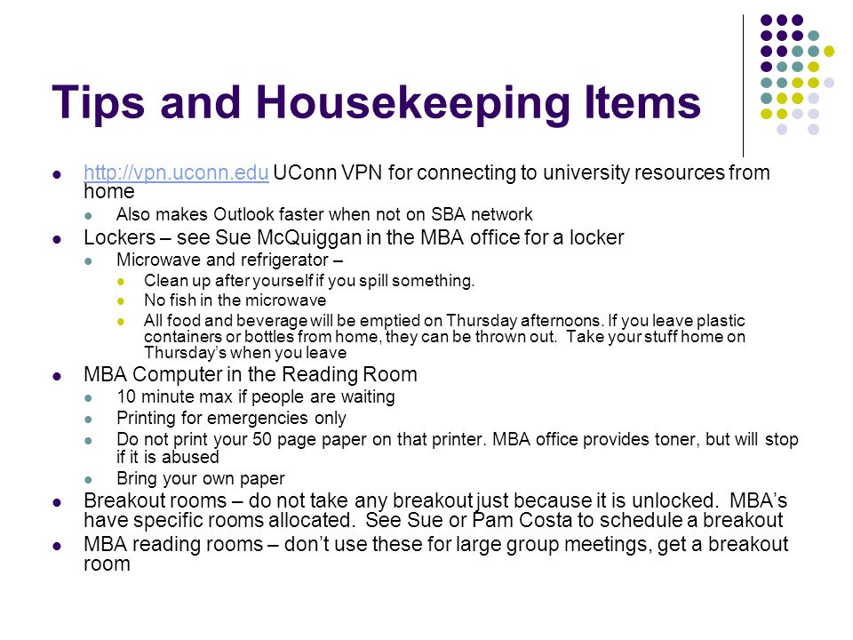 Tips and Housekeeping Items http://vpn.uconn.edu UConn VPN for connecting to university resources from home http://vpn.uconn.edu Also makes Outlook faster when not on SBA network Lockers – see Sue McQuiggan in the MBA office for a locker Microwave and refrigerator – Clean up after yourself if you spill something.