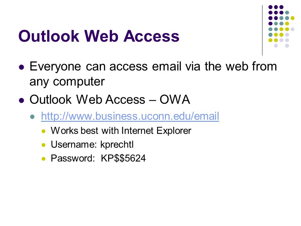 Outlook Web Access Everyone can access email via the web from any computer Outlook Web Access – OWA http://www.business.uconn.edu/email Works best with Internet Explorer Username: kprechtl Password: KP$$5624