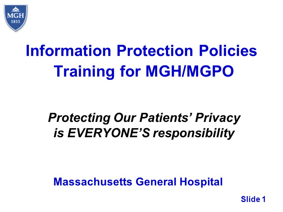 Slide 1 Information Protection Policies Training for MGH/MGPO Protecting Our Patients Privacy is EVERYONES responsibility Massachusetts General Hospit