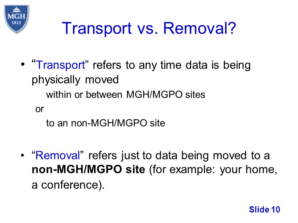 Slide 10 Transport refers to any time data is being physically moved within or between MGH/MGPO sites or to an non-MGH/MGPO site Removal refers just t