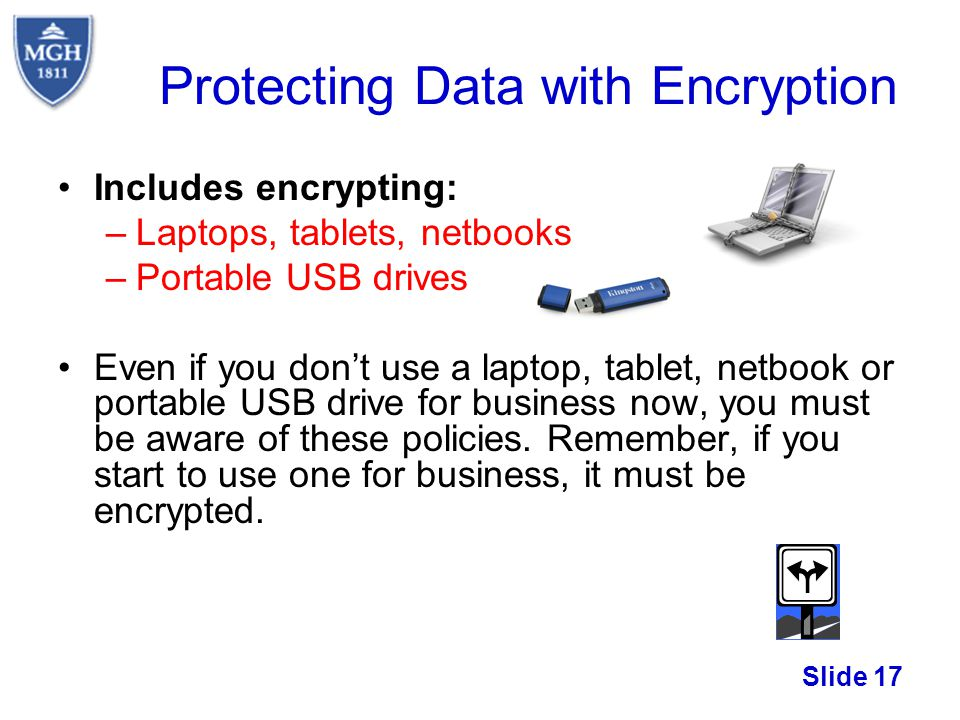 Slide 17 Protecting Data with Encryption Includes encrypting: –Laptops, tablets, netbooks –Portable USB drives Even if you dont use a laptop, tablet,