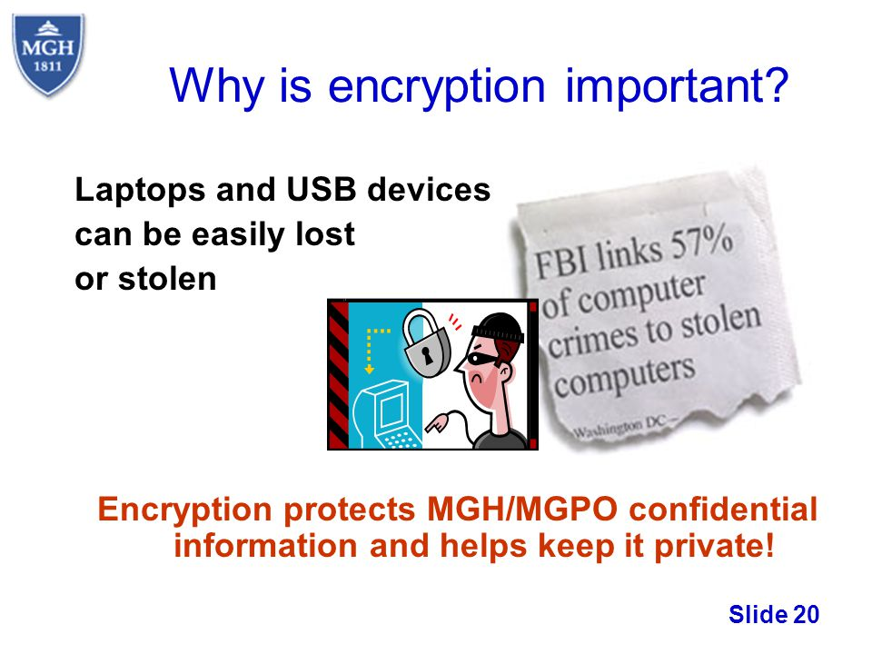 Slide 20 Why is encryption important? Laptops and USB devices can be easily lost or stolen Encryption protects MGH/MGPO confidential information and h