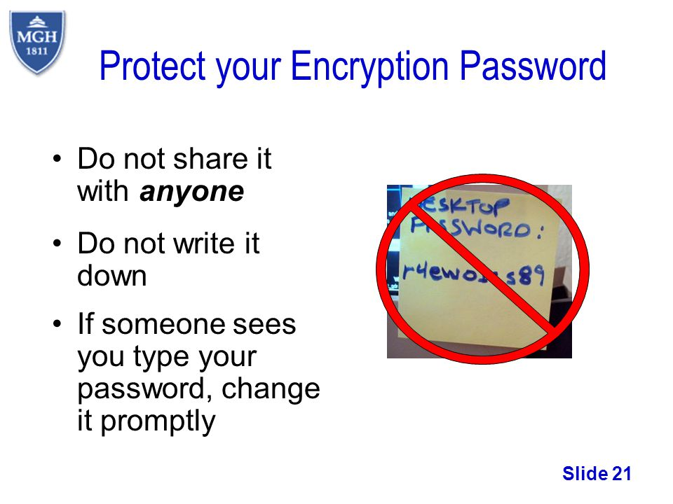 Slide 21 Protect your Encryption Password Do not share it with anyone Do not write it down If someone sees you type your password, change it promptly