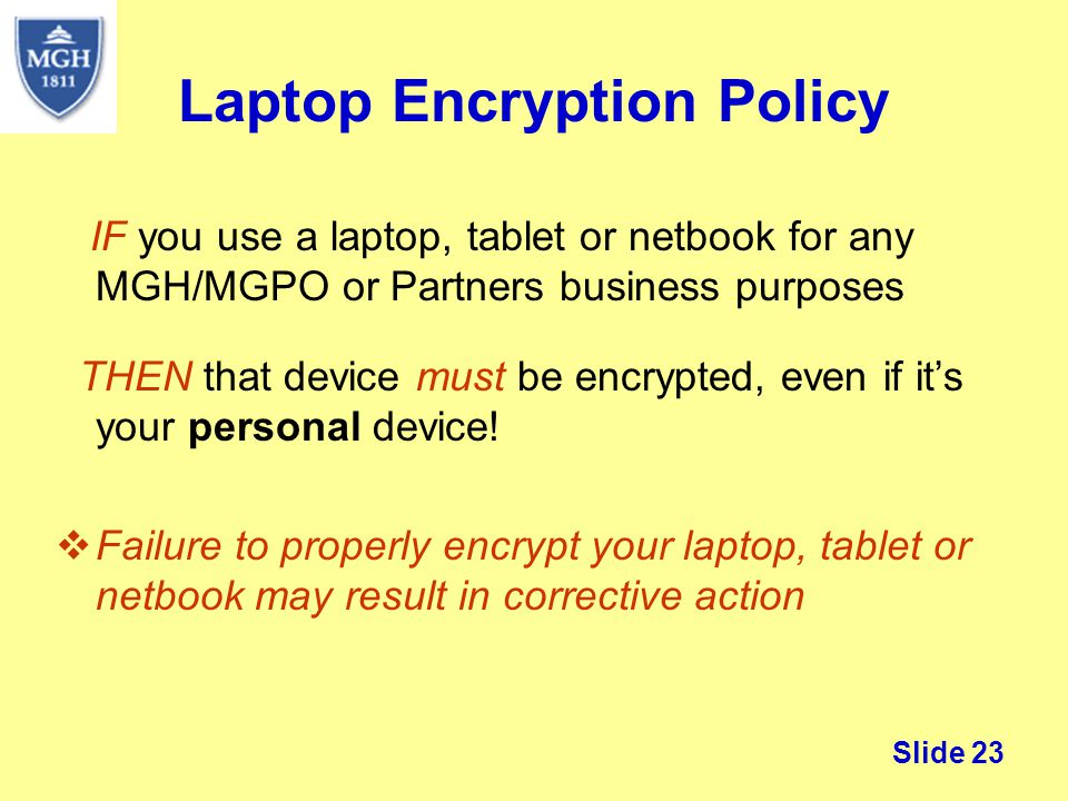 Slide 23 Laptop Encryption Policy IF you use a laptop, tablet or netbook for any MGH/MGPO or Partners business purposes THEN that device must be encry