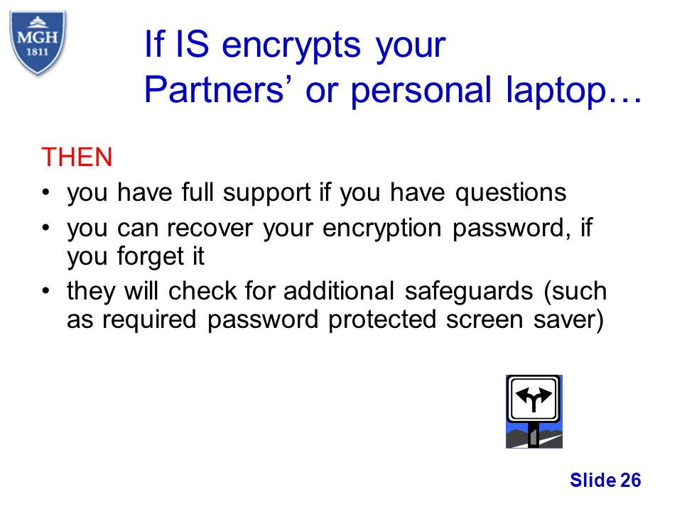 Slide 26 If IS encrypts your Partners or personal laptop… THEN you have full support if you have questions you can recover your encryption password, i