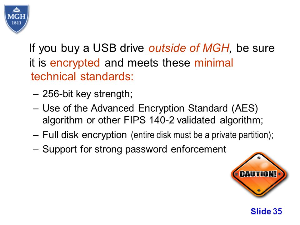 Slide 35 If you buy a USB drive outside of MGH, be sure it is encrypted and meets these minimal technical standards: –256-bit key strength; –Use of th