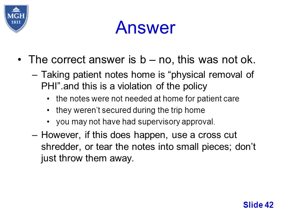Slide 42 Answer The correct answer is b – no, this was not ok. –Taking patient notes home is physical removal of PHI.and this is a violation of the po